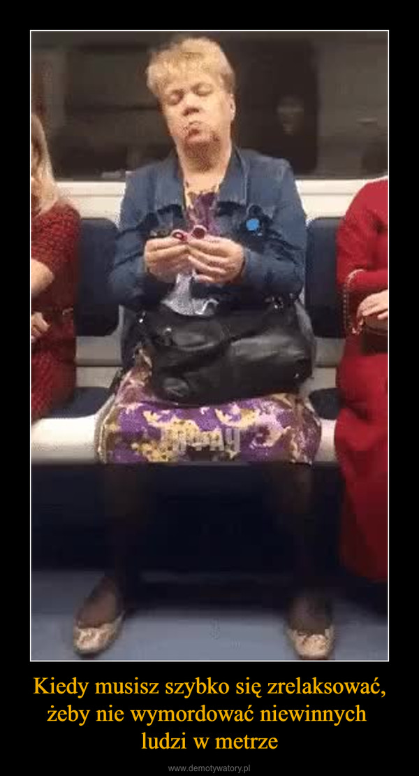 Kiedy musisz szybko się zrelaksować, żeby nie wymordować niewinnych ludzi w metrze –