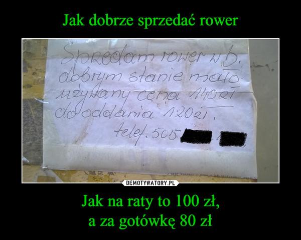 Jak na raty to 100 zł,a za gotówkę 80 zł –