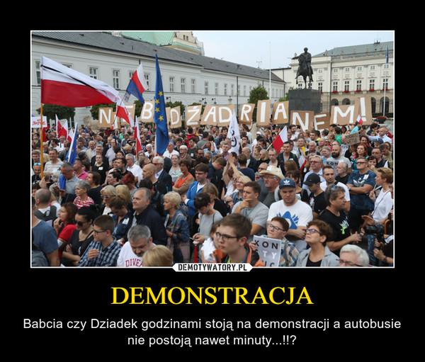 DEMONSTRACJA – Babcia czy Dziadek godzinami stoją na demonstracji a autobusie nie postoją nawet minuty...!!?