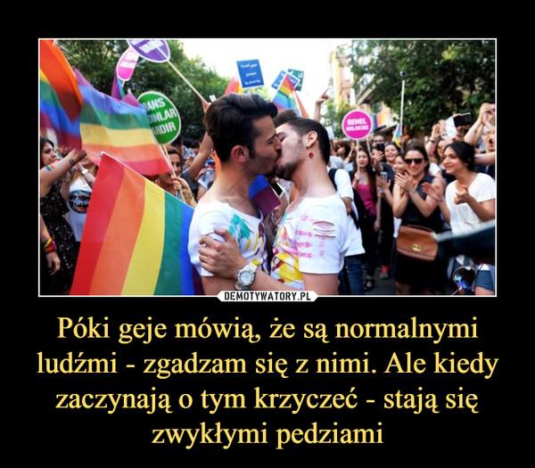 Póki geje mówią, że są normalnymi ludźmi - zgadzam się z nimi. Ale kiedy zaczynają o tym krzyczeć - stają się zwykłymi pedziami