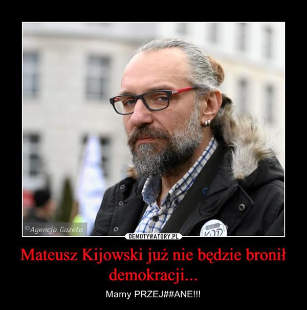 Mateusz Kijowski już nie będzie bronił demokracji... – Mamy PRZEJ##ANE!!!