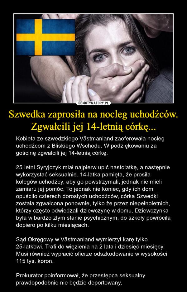 Szwedka zaprosiła na nocleg uchodźców. Zgwałcili jej 14-letnią córkę... – Kobieta ze szwedzkiego Västmanland zaoferowała nocleg uchodźcom z Bliskiego Wschodu. W podziękowaniu za gościnę zgwałcili jej 14-letnią córkę.25-letni Syryjczyk miał najpierw upić nastolatkę, a następnie wykorzystać seksualnie. 14-latka pamięta, że prosiła kolegów uchodźcy, aby go powstrzymali, jednak nie mieli zamiaru jej pomóc. To jednak nie koniec, gdy ich dom opuściło czterech dorosłych uchodźców, córka Szwedki została zgwałcona ponownie, tylko że przez niepełnoletnich, którzy często odwiedzali dziewczynę w domu. Dziewczynka była w bardzo złym stanie psychicznym, do szkoły powróciła dopiero po kilku miesiącach.Sąd Okręgowy w Västmanland wymierzył karę tylko 25-latkowi. Trafi do więzienia na 2 lata i dziesięć miesięcy. Musi również wypłacić ofierze odszkodowanie w wysokości 115 tys. koron.Prokurator poinformował, że przestępca seksualny prawdopodobnie nie będzie deportowany.