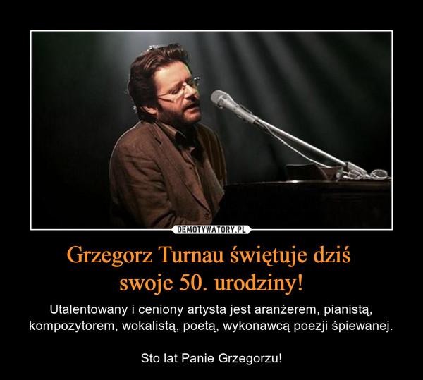 Grzegorz Turnau świętuje dziś swoje 50. urodziny! – Utalentowany i ceniony artysta jest aranżerem, pianistą, kompozytorem, wokalistą, poetą, wykonawcą poezji śpiewanej.Sto lat Panie Grzegorzu!