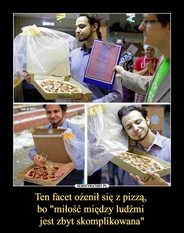 """Ten facet ożenił się z pizzą, bo """"miłość między ludźmi jest zbyt skomplikowana"""" –"""