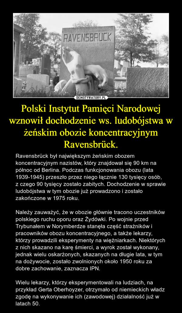 Polski Instytut Pamięci Narodowej wznowił dochodzenie ws. ludobójstwa w żeńskim obozie koncentracyjnym Ravensbrück. – Ravensbrück był największym żeńskim obozem koncentracyjnym nazistów, który znajdował się 90 km na północ od Berlina. Podczas funkcjonowania obozu (lata 1939-1945) przeszło przez niego łącznie 130 tysięcy osób, z czego 90 tysięcy zostało zabitych. Dochodzenie w sprawie ludobójstwa w tym obozie już prowadzono i zostało zakończone w 1975 roku.Należy zauważyć, że w obozie głównie tracono uczestników polskiego ruchu oporu oraz Żydówki. Po wojnie przed Trybunałem w Norymberdze stanęła część strażników i pracowników obozu koncentracyjnego, a także lekarzy, którzy prowadzili eksperymenty na więźniarkach. Niektórych z nich skazano na karę śmierci, a wyrok został wykonany, jednak wielu oskarżonych, skazanych na długie lata, w tym na dożywocie, zostało zwolnionych około 1950 roku za dobre zachowanie, zaznacza IPN.Wielu lekarzy, którzy eksperymentowali na ludziach, na przykład Gerta Oberhoyzer, otrzymało od niemieckich władz zgodę na wykonywanie ich (zawodowej) działalność już w latach 50.