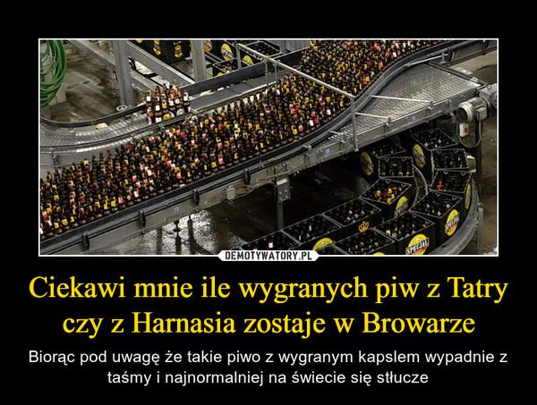 Ciekawi mnie ile wygranych piw z Tatry czy z Harnasia zostaje w Browarze – Biorąc pod uwagę że takie piwo z wygranym kapslem wypadnie z taśmy i najnormalniej na świecie się stłucze