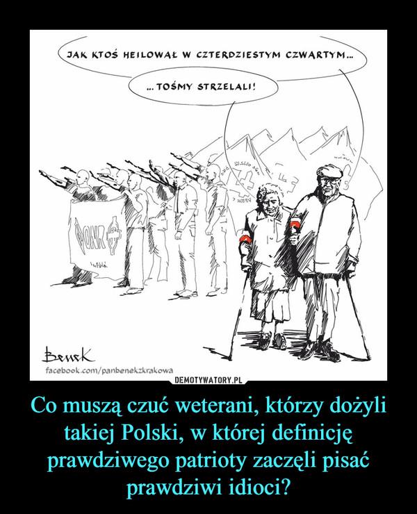 Co muszą czuć weterani, którzy dożyli takiej Polski, w której definicję prawdziwego patrioty zaczęli pisać prawdziwi idioci? –  jak ktoś heilował w czterdziestym czwartym tośmy strzelali
