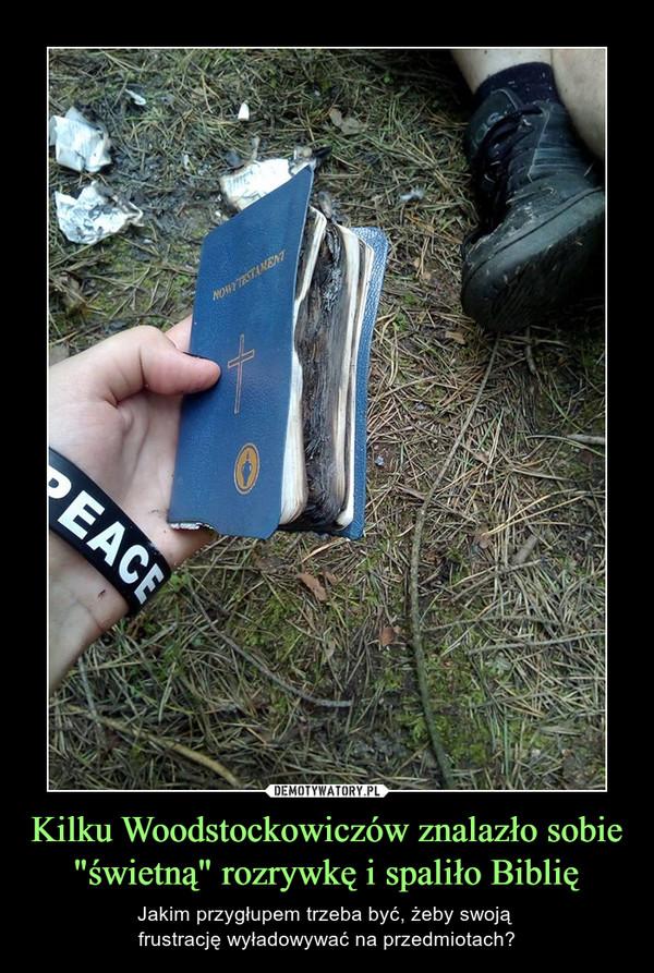 """Kilku Woodstockowiczów znalazło sobie """"świetną"""" rozrywkę i spaliło Biblię – Jakim przygłupem trzeba być, żeby swoją frustrację wyładowywać na przedmiotach?"""