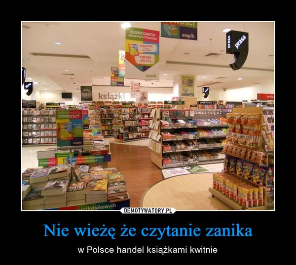 Nie wieżę że czytanie zanika – w Polsce handel książkami kwitnie