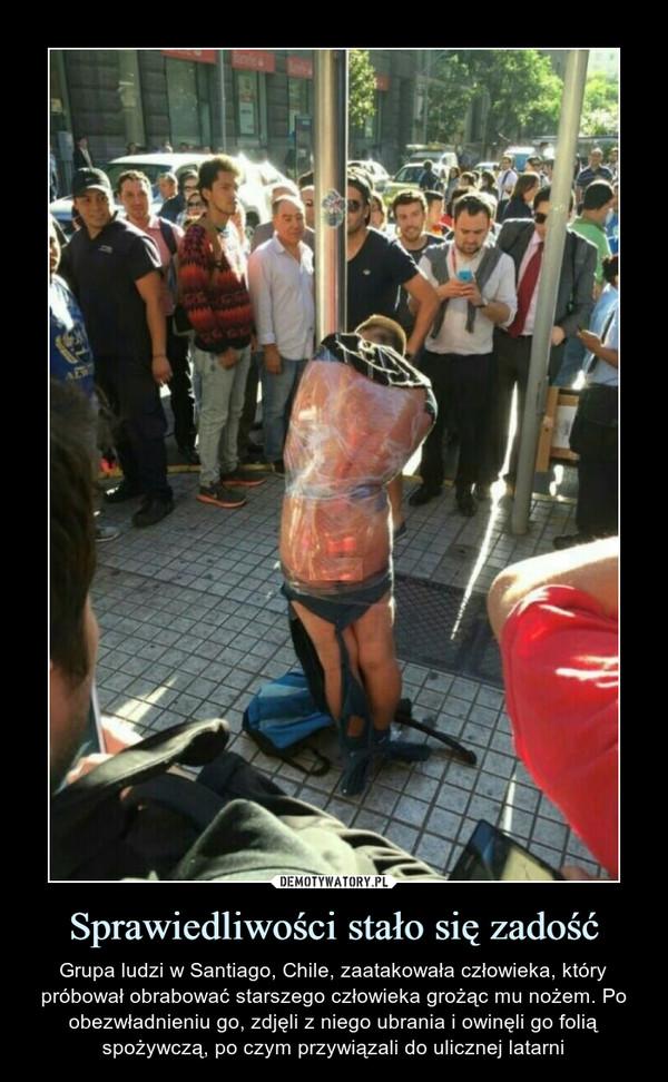 Sprawiedliwości stało się zadość – Grupa ludzi w Santiago, Chile, zaatakowała człowieka, który próbował obrabować starszego człowieka grożąc mu nożem. Po obezwładnieniu go, zdjęli z niego ubrania i owinęli go folią spożywczą, po czym przywiązali do ulicznej latarni