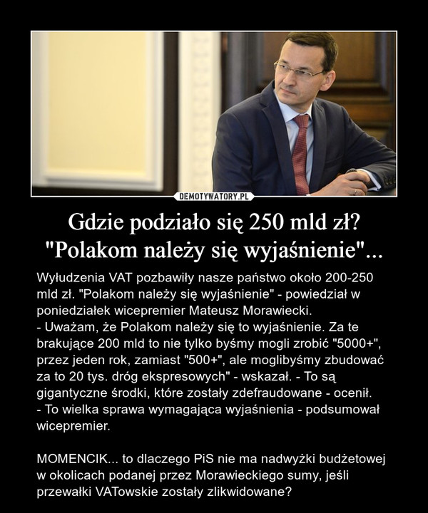 """Gdzie podziało się 250 mld zł? """"Polakom należy się wyjaśnienie""""... – Wyłudzenia VAT pozbawiły nasze państwo około 200-250 mld zł. """"Polakom należy się wyjaśnienie"""" - powiedział w poniedziałek wicepremier Mateusz Morawiecki. - Uważam, że Polakom należy się to wyjaśnienie. Za te brakujące 200 mld to nie tylko byśmy mogli zrobić """"5000+"""", przez jeden rok, zamiast """"500+"""", ale moglibyśmy zbudować za to 20 tys. dróg ekspresowych"""" - wskazał. - To są gigantyczne środki, które zostały zdefraudowane - ocenił.- To wielka sprawa wymagająca wyjaśnienia - podsumował wicepremier.MOMENCIK... to dlaczego PiS nie ma nadwyżki budżetowej w okolicach podanej przez Morawieckiego sumy, jeśli przewałki VATowskie zostały zlikwidowane?"""