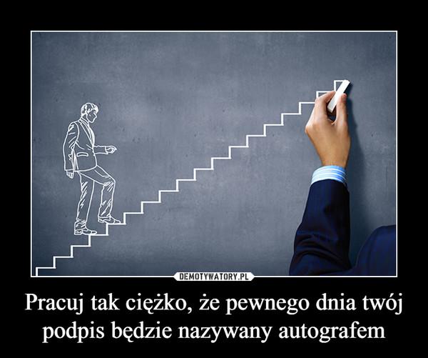 Pracuj tak ciężko, że pewnego dnia twój podpis będzie nazywany autografem –