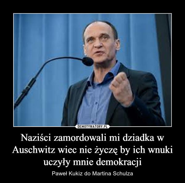 Naziści zamordowali mi dziadka w Auschwitz wiec nie życzę by ich wnuki uczyły mnie demokracji – Paweł Kukiz do Martina Schulza