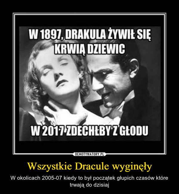 Wszystkie Dracule wyginęły – W okolicach 2005-07 kiedy to był początek głupich czasów które trwają do dzisiaj