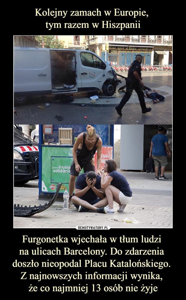 Furgonetka wjechała w tłum ludzi na ulicach Barcelony. Do zdarzenia doszło nieopodal Placu Katalońskiego. Z najnowszych informacji wynika, że co najmniej 13 osób nie żyje –
