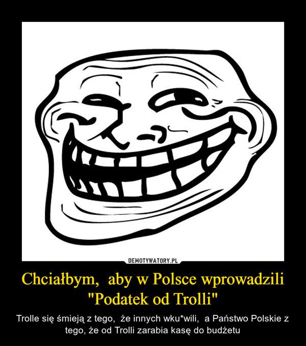 """Chciałbym,  aby w Polsce wprowadzili """"Podatek od Trolli"""" – Trolle się śmieją z tego,  że innych wku*wili,  a Państwo Polskie z tego, że od Trolli zarabia kasę do budżetu"""