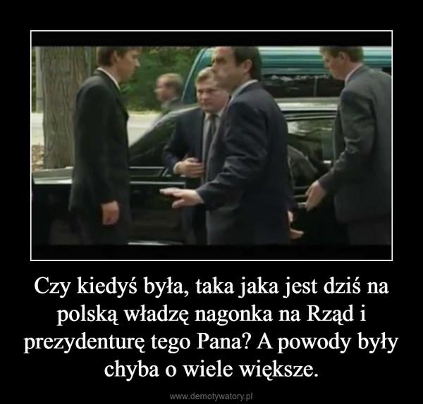 Czy kiedyś była, taka jaka jest dziś na polską władzę nagonka na Rząd i prezydenturę tego Pana? A powody były chyba o wiele większe. –
