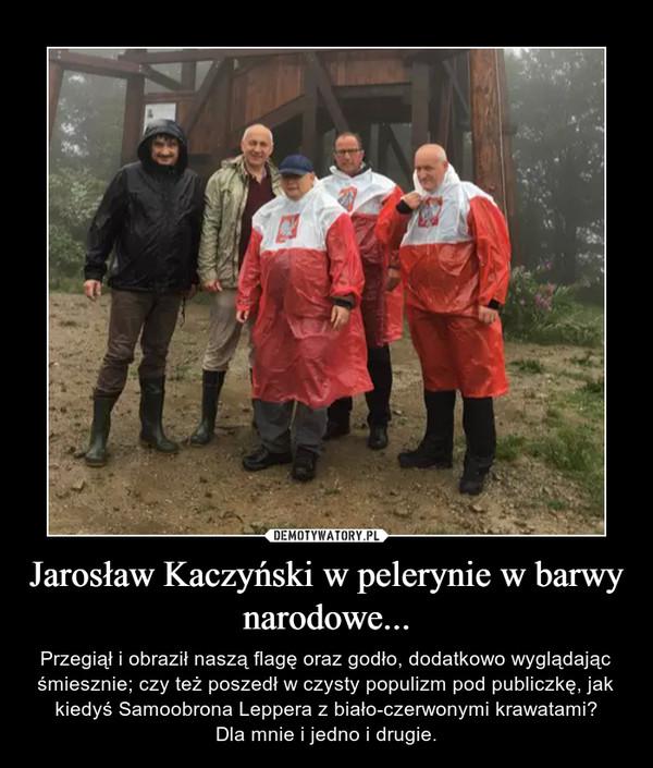 Jarosław Kaczyński w pelerynie w barwy narodowe... – Przegiął i obraził naszą flagę oraz godło, dodatkowo wyglądając śmiesznie; czy też poszedł w czysty populizm pod publiczkę, jak kiedyś Samoobrona Leppera z biało-czerwonymi krawatami?Dla mnie i jedno i drugie.
