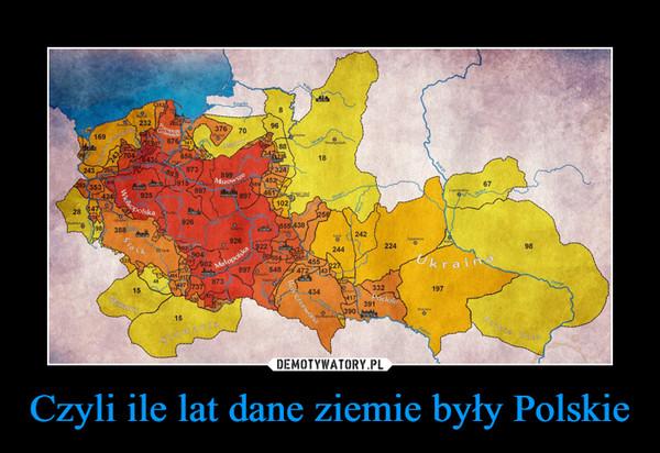 Czyli ile lat dane ziemie były Polskie –