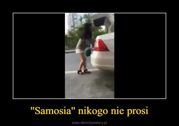 ''Samosia'' nikogo nie prosi –