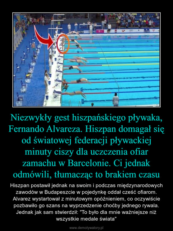 """Niezwykły gest hiszpańskiego pływaka, Fernando Alvareza. Hiszpan domagał się od światowej federacji pływackiej minuty ciszy dla uczczenia ofiar zamachu w Barcelonie. Ci jednak odmówili, tłumacząc to brakiem czasu – Hiszpan postawił jednak na swoim i podczas międzynarodowych zawodów w Budapeszcie w pojedynkę oddał cześć ofiarom. Alvarez wystartował z minutowym opóźnieniem, co oczywiście pozbawiło go szans na wyprzedzenie choćby jednego rywala. Jednak jak sam stwierdził: """"To było dla mnie ważniejsze niż wszystkie medale świata"""""""