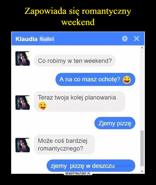 –  KlaudiaCo robimy w ten weekend? A na co masz ochotę? Teraz twoja kolej planowaniazjemy pizzęMoże coś bardziej romantycznego? zjemy pizzę w deszczu