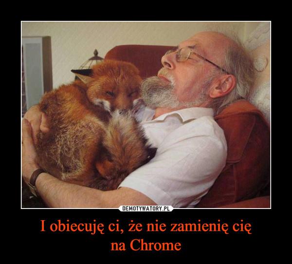 I obiecuję ci, że nie zamienię cięna Chrome –