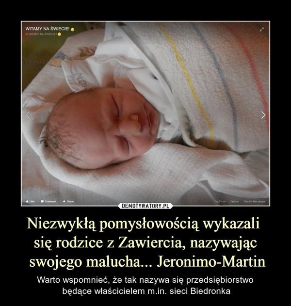 Niezwykłą pomysłowością wykazali się rodzice z Zawiercia, nazywając swojego malucha... Jeronimo-Martin – Warto wspomnieć, że tak nazywa się przedsiębiorstwo będące właścicielem m.in. sieci Biedronka Witamy na świecie