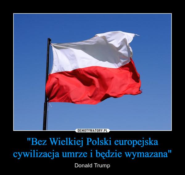 """""""Bez Wielkiej Polski europejska cywilizacja umrze i będzie wymazana"""" – Donald Trump"""