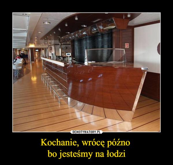 Kochanie, wrócę późno bo jesteśmy na łodzi –