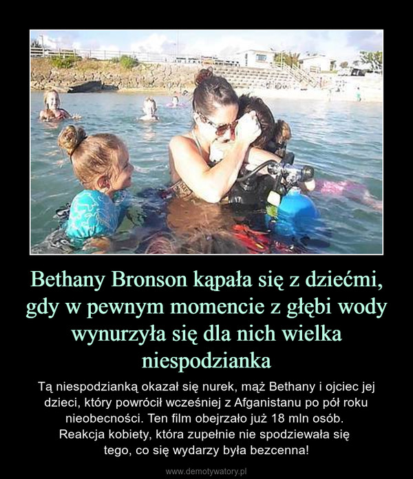 Bethany Bronson kąpała się z dziećmi, gdy w pewnym momencie z głębi wody wynurzyła się dla nich wielka niespodzianka – Tą niespodzianką okazał się nurek, mąż Bethany i ojciec jej dzieci, który powrócił wcześniej z Afganistanu po pół roku nieobecności. Ten film obejrzało już 18 mln osób. Reakcja kobiety, która zupełnie nie spodziewała się tego, co się wydarzy była bezcenna!