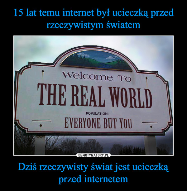 Dziś rzeczywisty świat jest ucieczką przed internetem –  welcome to the real world population everyone but you