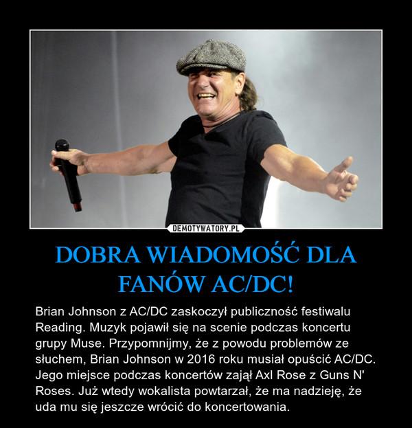 DOBRA WIADOMOŚĆ DLA FANÓW AC/DC! – Brian Johnson z AC/DC zaskoczył publiczność festiwalu Reading. Muzyk pojawił się na scenie podczas koncertu grupy Muse. Przypomnijmy, że z powodu problemów ze słuchem, Brian Johnson w 2016 roku musiał opuścić AC/DC. Jego miejsce podczas koncertów zajął Axl Rose z Guns N' Roses. Już wtedy wokalista powtarzał, że ma nadzieję, że uda mu się jeszcze wrócić do koncertowania.