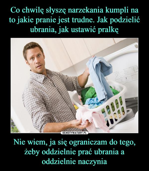 Nie wiem, ja się ograniczam do tego, żeby oddzielnie prać ubrania a oddzielnie naczynia –