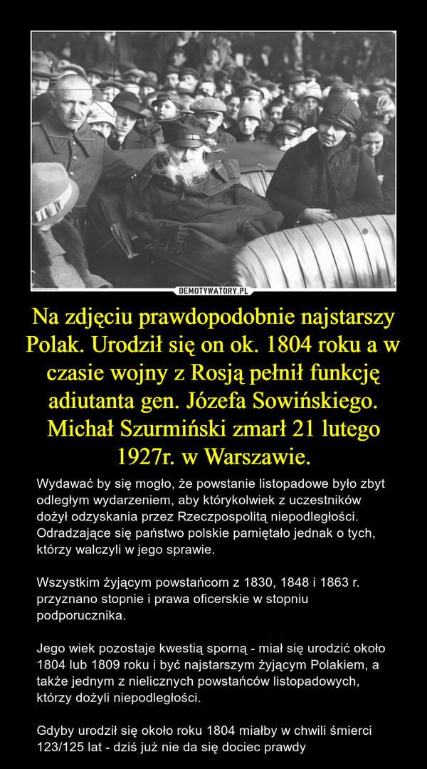 Na zdjęciu prawdopodobnie najstarszy Polak. Urodził się on ok. 1804 roku a w czasie wojny z Rosją pełnił funkcję adiutanta gen. Józefa Sowińskiego. Michał Szurmiński zmarł 21 lutego 1927r. w Warszawie. – Wydawać by się mogło, że powstanie listopadowe było zbyt odległym wydarzeniem, aby którykolwiek z uczestników dożył odzyskania przez Rzeczpospolitą niepodległości. Odradzające się państwo polskie pamiętało jednak o tych, którzy walczyli w jego sprawie. Wszystkim żyjącym powstańcom z 1830, 1848 i 1863 r. przyznano stopnie i prawa oficerskie w stopniu podporucznika. Jego wiek pozostaje kwestią sporną - miał się urodzić około 1804 lub 1809 roku i być najstarszym żyjącym Polakiem, a także jednym z nielicznych powstańców listopadowych, którzy dożyli niepodległości.Gdyby urodził się około roku 1804 miałby w chwili śmierci 123/125 lat - dziś już nie da się dociec prawdy