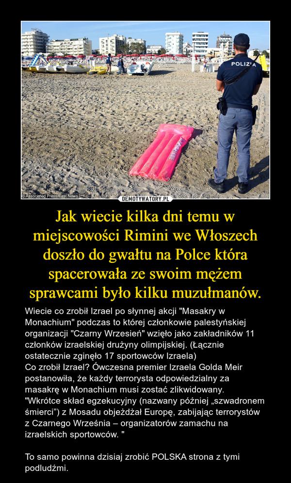 """Jak wiecie kilka dni temu w miejscowości Rimini we Włoszech doszło do gwałtu na Polce która spacerowała ze swoim mężem sprawcami było kilku muzułmanów. – Wiecie co zrobił Izrael po słynnej akcji """"Masakry w Monachium"""" podczas to której członkowie palestyńskiej organizacji """"Czarny Wrzesień"""" wzięło jako zakładników 11 członków izraelskiej drużyny olimpijskiej. (Łącznie ostatecznie zginęło 17 sportowców Izraela)Co zrobił Izrael? Ówczesna premier Izraela Golda Meir postanowiła, że każdy terrorysta odpowiedzialny za masakrę w Monachium musi zostać zlikwidowany.""""Wkrótce skład egzekucyjny (nazwany później """"szwadronem śmierci"""") z Mosadu objeżdżał Europę, zabijając terrorystów z Czarnego Września – organizatorów zamachu na izraelskich sportowców. """"To samo powinna dzisiaj zrobić POLSKA strona z tymi podludźmi."""
