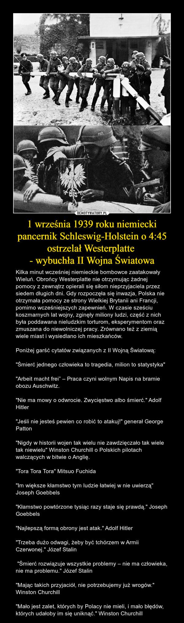 """1 września 1939 roku niemiecki pancernik Schleswig-Holstein o 4:45 ostrzelał Westerplatte - wybuchła II Wojna Światowa – Kilka minut wcześniej niemieckie bombowce zaatakowały Wieluń. Obrońcy Westerplatte nie otrzymując żadnej pomocy z zewnątrz opierali się siłom nieprzyjaciela przez siedem długich dni. Gdy rozpoczęła się inwazja, Polska nie otrzymała pomocy ze strony Wielkiej Brytanii ani Francji, pomimo wcześniejszych zapewnień. W czasie sześciu koszmarnych lat wojny, zginęły miliony ludzi, część z nich była poddawana nieludzkim torturom, eksperymentom oraz zmuszana do niewolniczej pracy. Zrównano też z ziemią wiele miast i wysiedlano ich mieszkańców.Poniżej garść cytatów związanych z II Wojną Światową:""""Śmierć jednego człowieka to tragedia, milion to statystyka""""""""Arbeit macht frei"""" – Praca czyni wolnym Napis na bramie obozu Auschwitz.""""Nie ma mowy o odwrocie. Zwycięstwo albo śmierć."""" Adolf Hitler""""Jeśli nie jesteś pewien co robić to atakuj!"""" generał George Patton""""Nigdy w historii wojen tak wielu nie zawdzięczało tak wiele tak niewielu"""" Winston Churchill o Polskich pilotach walczących w bitwie o Anglię.""""Tora Tora Tora"""" Mitsuo Fuchida""""Im większe kłamstwo tym ludzie łatwiej w nie uwierzą"""" Joseph Goebbels""""Kłamstwo powtórzone tysiąc razy staje się prawdą."""" Joseph Goebbels""""Najlepszą formą obrony jest atak."""" Adolf Hitler""""Trzeba dużo odwagi, żeby być tchórzem w Armii Czerwonej."""" Józef Stalin """"Śmierć rozwiązuje wszystkie problemy – nie ma człowieka, nie ma problemu."""" Józef Stalin""""Mając takich przyjaciół, nie potrzebujemy już wrogów."""" Winston Churchill""""Mało jest zalet, których by Polacy nie mieli, i mało błędów, których udałoby im się uniknąć."""" Winston Churchill"""