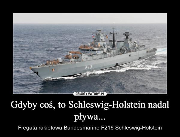 Gdyby coś, to Schleswig-Holstein nadal pływa... – Fregata rakietowa Bundesmarine F216 Schleswig-Holstein