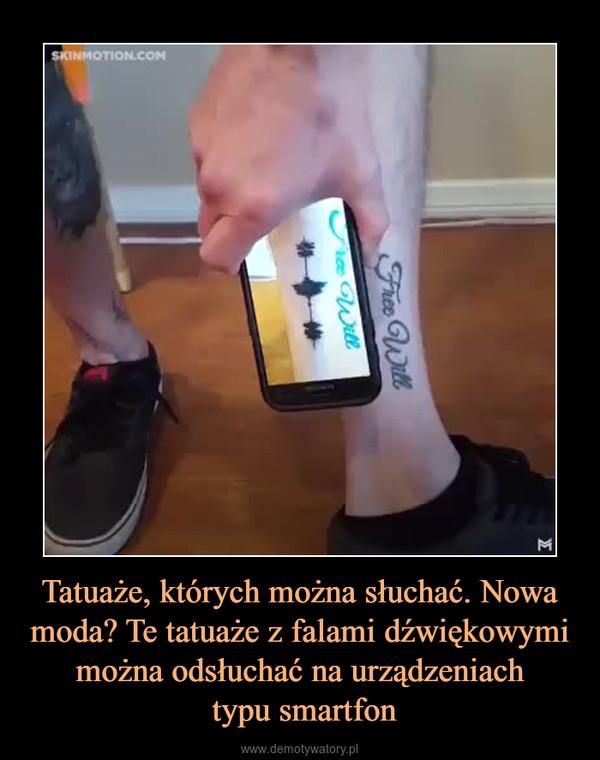 Tatuaże Których Można Słuchać Nowa Moda Te Tatuaże Z