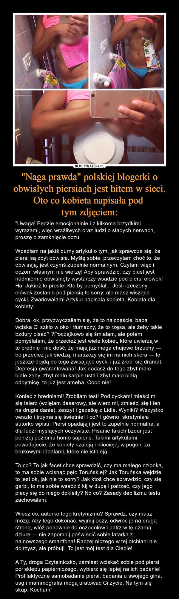 """""""Naga prawda"""" polskiej blogerki o obwisłych piersiach jest hitem w sieci. Oto co kobieta napisała pod tym zdjęciem: – """"Uwaga! Będzie emocjonalnie i z kilkoma brzydkimi wyrazami, więc wrażliwych oraz ludzi o słabych nerwach, proszę o zamknięcie oczu.Wpadłam na jakiś durny artykuł o tym, jak sprawdza się, że piersi są zbyt obwisłe. Myślę sobie, przeczytam choć to, że obwisają, jest czymś zupełnie normalnym. Czytam więc i oczom własnym nie wierzę! Aby sprawdzić, czy biust jest nadmiernie obwiśnięty wystarczy wsadzić pod piersi ołówek! Ha! Jakież to proste! Kto by pomyślał... Jeśli rzeczony ołówek zostanie pod piersią to sorry, ale masz wiszące cycki. Zwariowałam! Artykuł napisała kobieta. Kobieta dla kobiety.Dobra, ok, przyzwyczaiłam się, że to najczęściej baba wciska Ci szkło w oko i tłumaczy, że to rzęsa, ale żeby takie bzdury pisać? Początkowo się śmiałam, ale potem pomyślałam, że przecież jest wiele kobiet, które uwierzą w te brednie i nie dość, że mają już mega chujowe brzuchy — bo przecież jak siedzą, marszczy się im na nich skóra — to jeszcze dojdą do tego zwisające cycki i już zrobi się dramat. Depresja gwarantowana! Jak dodasz do tego zbyt mało białe zęby, zbyt mało karpie usta i zbyt mało białą odbytnicę, to już jest ameba. Oooo nie!Koniec z bredniami! Zrobiłam test! Pod cyckami mieści mi się talerz (wzięłam deserowy, ale wierz mi, zmieści się i ten na drugie danie), zeszyt i gazetkę z Lidla. Wyniki? Wszystko weszło i trzyma się świetnie! I co? I gówno, skretyniała autorko wpisu. Piersi opadają i jest to zupełnie normalne, a dla ludzi myślących oczywiste. Pisanie takich bzdur jest poniżej poziomu homo sapiens. Takimi artykułami powodujecie, że kobiety szaleją i idiocieją, w pogoni za brukowymi ideałami, które nie istnieją.To co? To jak facet chce sprawdzić, czy ma małego członka, to ma sobie wcisnąć pęto Toruńskiej? Jak Toruńska wejdzie to jest ok, jak nie to sorry? Jak ktoś chce sprawdzić, czy się garbi, to ma sobie wsadzić kij w dupę i patrzeć, czy jego ple"""