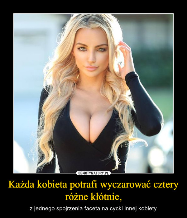 Każda kobieta potrafi wyczarować cztery różne kłótnie, – z jednego spojrzenia faceta na cycki innej kobiety