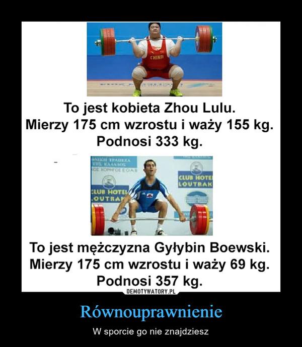 Równouprawnienie – W sporcie go nie znajdziesz To jest kobieta Zhou Lulu.Mierzy 175 cm wzrostu i waży 155 kg.Podnosi 333 kg.To jest mężczyzna Gyłybin Boewski.Mierzy 175 cm wzrostu i waży 69 kg.Podnosi 357 kg.