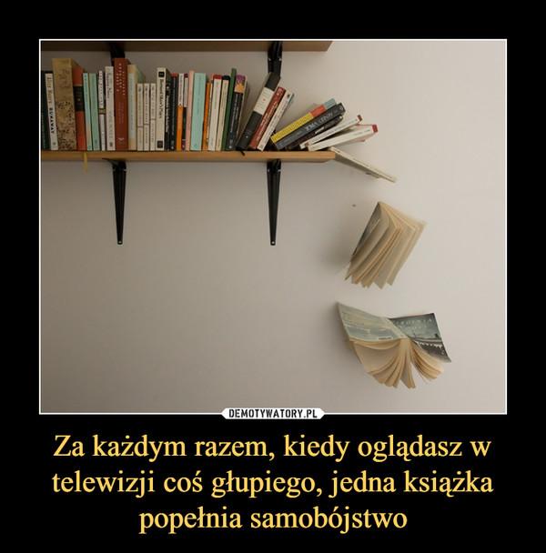 Za każdym razem, kiedy oglądasz w telewizji coś głupiego, jedna książka popełnia samobójstwo –