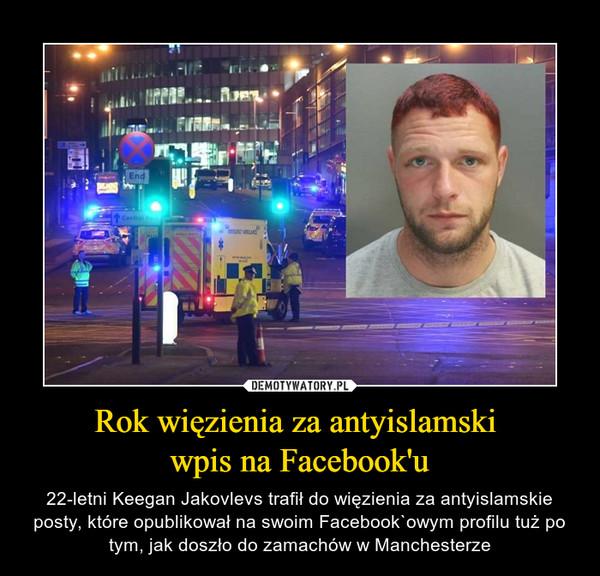 Rok więzienia za antyislamski wpis na Facebook'u – 22-letni Keegan Jakovlevs trafił do więzienia za antyislamskie posty, które opublikował na swoim Facebook`owym profilu tuż po tym, jak doszło do zamachów w Manchesterze