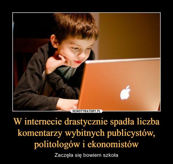 W internecie drastycznie spadła liczba komentarzy wybitnych publicystów, politologów i ekonomistów – Zaczęła się bowiem szkoła