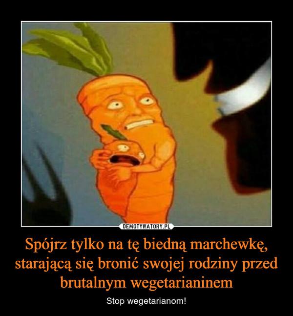 Spójrz tylko na tę biedną marchewkę, starającą się bronić swojej rodziny przed brutalnym wegetarianinem – Stop wegetarianom!