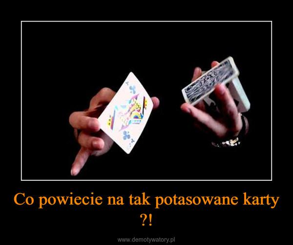 Co powiecie na tak potasowane karty ?! –