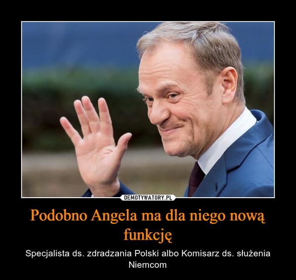 Podobno Angela ma dla niego nową funkcję – Specjalista ds. zdradzania Polski albo Komisarz ds. służenia Niemcom