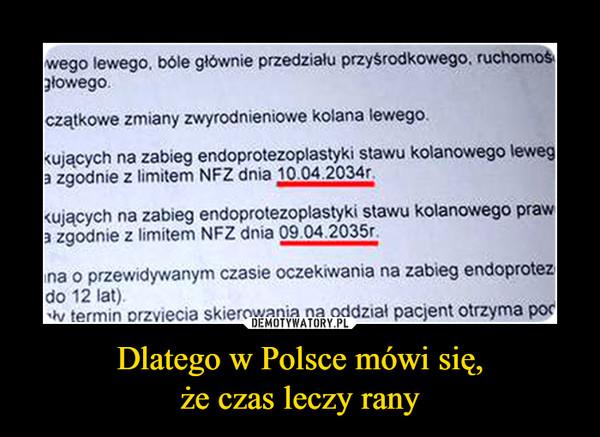 Dlatego w Polsce mówi się,że czas leczy rany –  lewego, bóle gównie przedziału przyśrodkowego, ruchomoś zmiany zwyrodnieniowe kolana lewego na zabieg endoprotezoplastyki stawu kolanowego lewego zgodnie z limitem NFZ dnia 10.04.2034 r. o przewidywanym czasie oczekiwania na zabieg