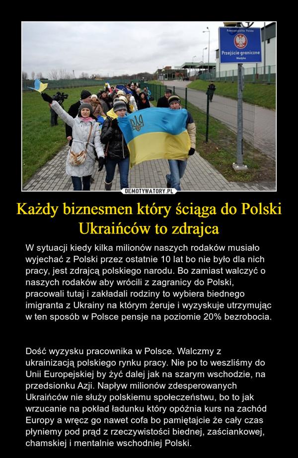 Każdy biznesmen który ściąga do Polski Ukraińców to zdrajca – W sytuacji kiedy kilka milionów naszych rodaków musiało wyjechać z Polski przez ostatnie 10 lat bo nie było dla nich pracy, jest zdrajcą polskiego narodu. Bo zamiast walczyć o naszych rodaków aby wrócili z zagranicy do Polski, pracowali tutaj i zakładali rodziny to wybiera biednego imigranta z Ukrainy na którym żeruje i wyzyskuje utrzymując w ten sposób w Polsce pensje na poziomie 20% bezrobocia. Dość wyzysku pracownika w Polsce. Walczmy z ukrainizacją polskiego rynku pracy. Nie po to weszliśmy do Unii Europejskiej by żyć dalej jak na szarym wschodzie, na przedsionku Azji. Napływ milionów zdesperowanych Ukraińców nie służy polskiemu społeczeństwu, bo to jak wrzucanie na pokład ładunku który opóźnia kurs na zachód Europy a wręcz go nawet cofa bo pamiętajcie że cały czas płyniemy pod prąd z rzeczywistości biednej, zaściankowej, chamskiej i mentalnie wschodniej Polski.
